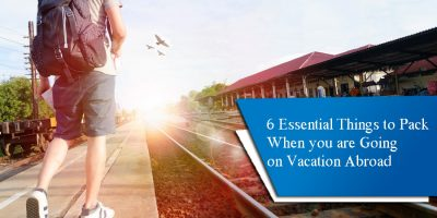 6 Essential Things to Pack When you are Going on Vacation Abroad